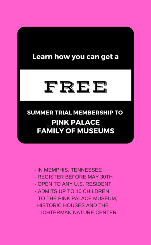 FREE SUMMER MEMBERSHIP AT THE PINK PALACE FAMILY OF MUSEUMS