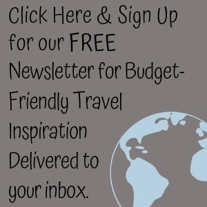 Click Here to sign up for our FREE budget-friendly travel inspiration and tips delivered to your inbox.